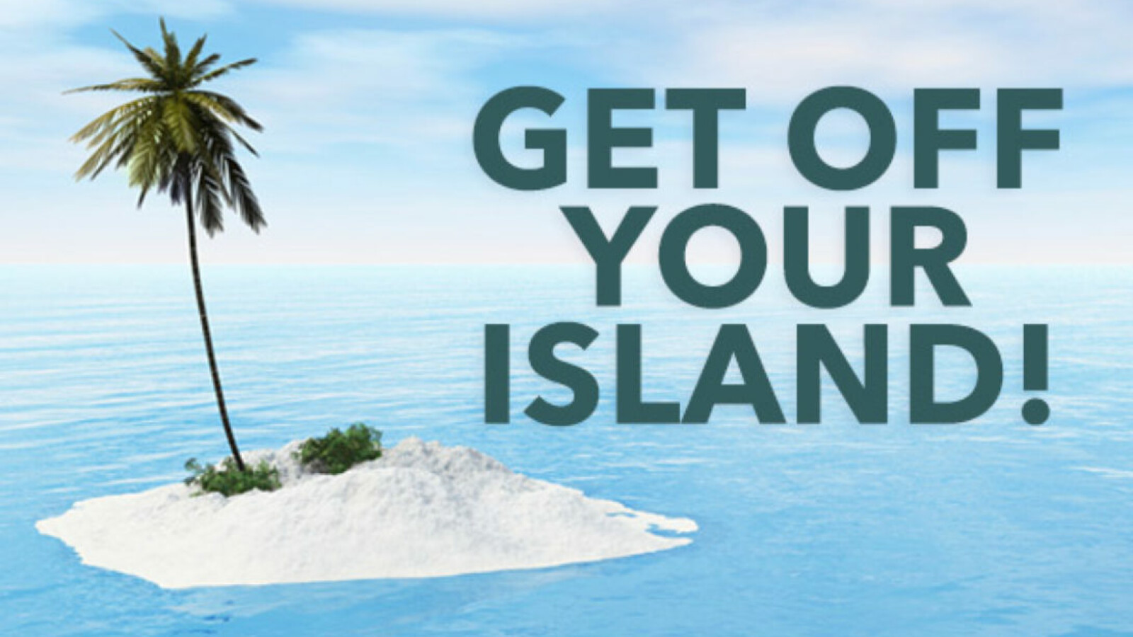 Get Off Your Island!