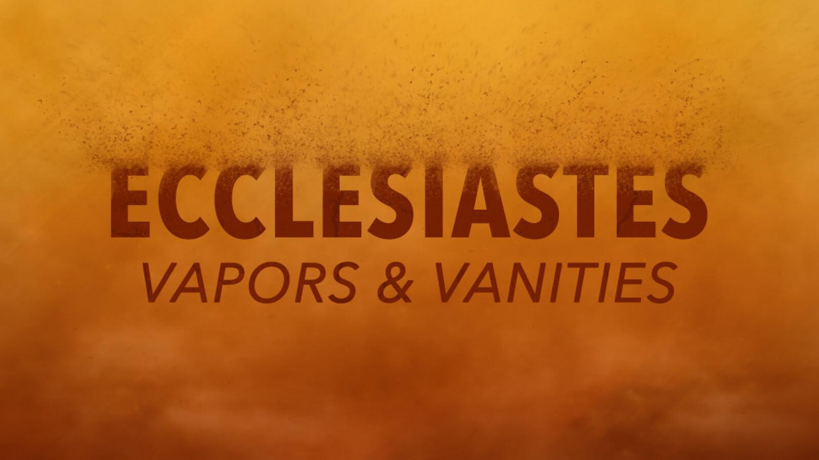 Ecclesiastes: Vapors & Vanities