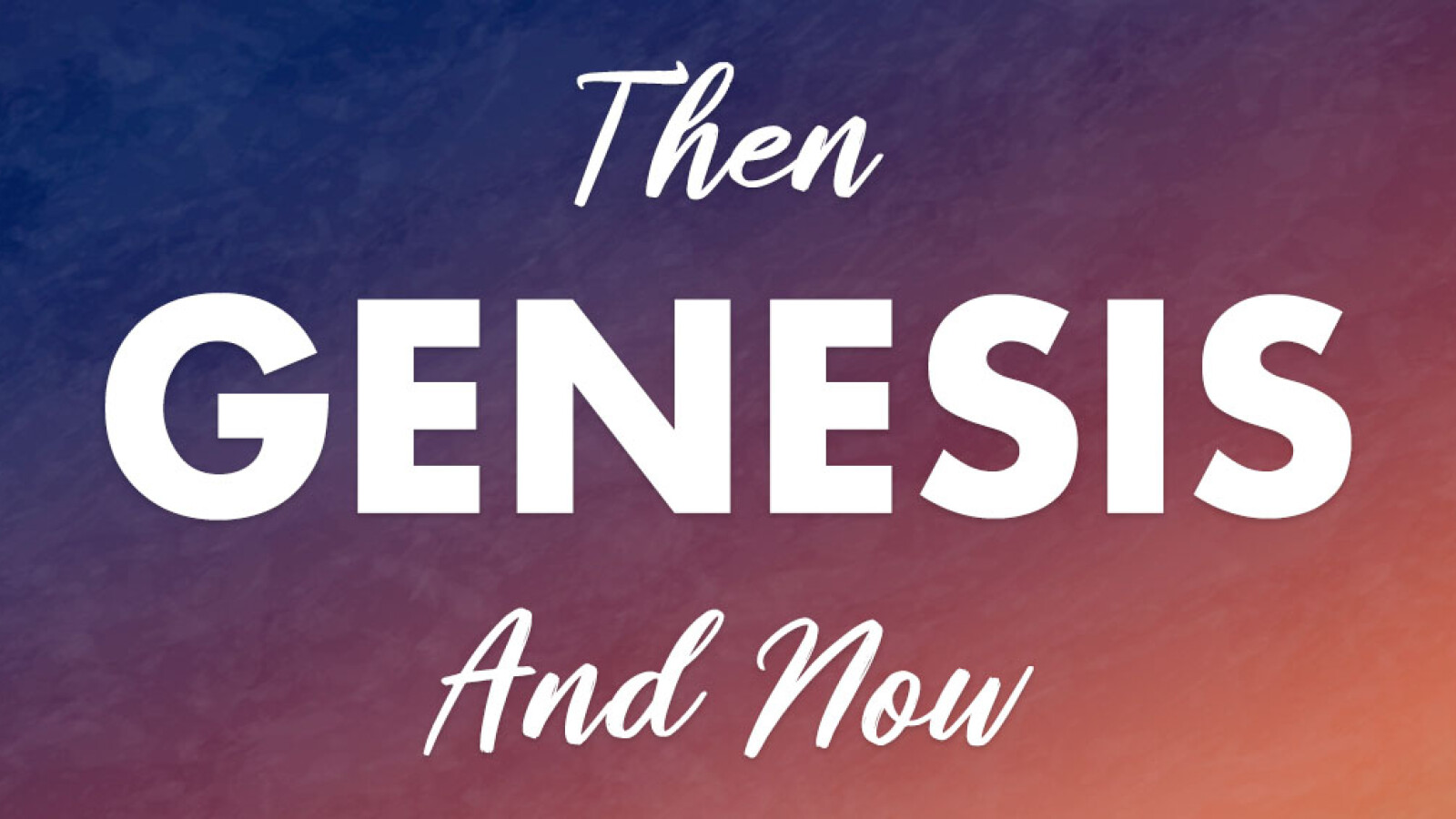 Genesis: Then and Now
